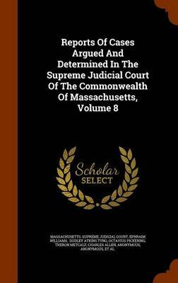 Reports of Cases Argued and Determined in the Supreme Judicial Court of the Commonwealth of Massachusetts, Volume 8 by Ephraim Williams