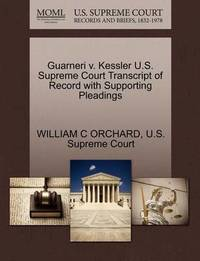 Guarneri V. Kessler U.S. Supreme Court Transcript of Record with Supporting Pleadings by William C Orchard