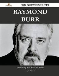 Raymond Burr 173 Success Facts - Everything You Need to Know about Raymond Burr by Angela Whitfield