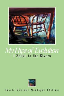 My Hips of Evolution: I Spoke to the Rivers by Shaela Monique Montague-Phillips