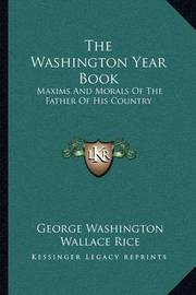 The Washington Year Book: Maxims and Morals of the Father of His Country by George Washington, (Sp (Sp (Sp (Sp