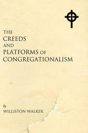 Creeds and Platforms of Congregationalism by Williston Walker