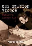 Oss Station Victor: Hurley's Secret War by Philip M Williams