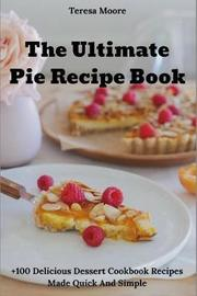 The Ultimate Pie Recipe Book by Teresa Moore