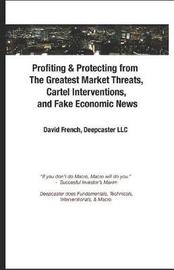 Profiting & Protecting from the Greatest Market Threats, Cartel Interventions, and Fake Economic News by David French