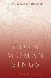 Corn Woman Sings: A Medicine Woman's Dream Map by Barron Eleanor Druckrey, PhD