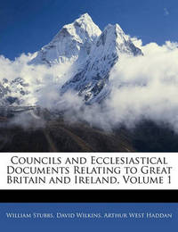 Councils and Ecclesiastical Documents Relating to Great Britain and Ireland, Volume 1 by Arthur West Haddan