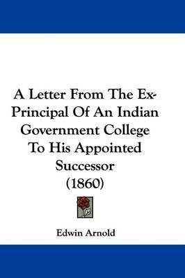 A Letter From The Ex-Principal Of An Indian Government College To His Appointed Successor (1860) by Sir Edwin Arnold