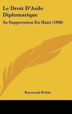 Le Droit D'Asile Diplomatique: Sa Suppression En Haiti (1908) by Raymond Robin
