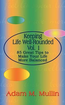 Keeping Life Well-Rounded Vol. 1: 85 Great Tips to Make Your Life More Balanced by Adam M. Mullin