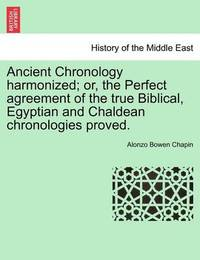 Ancient Chronology Harmonized; Or, the Perfect Agreement of the True Biblical, Egyptian and Chaldean Chronologies Proved. by Alonzo Bowen Chapin