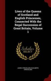Lives of the Queens of Scotland and English Princesses, Connected with the Regal Succession of Great Britain, Volume 1 by Agnes Strickland