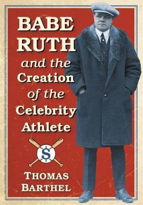 Babe Ruth and the Creation of the Celebrity Athlete by Thomas Barthel image