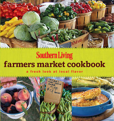 Southern Living Farmers Market Cookbook by Editors of Southern Living Magazine