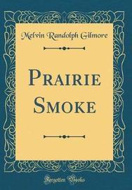 Prairie Smoke (Classic Reprint) by Melvin Randolph Gilmore image