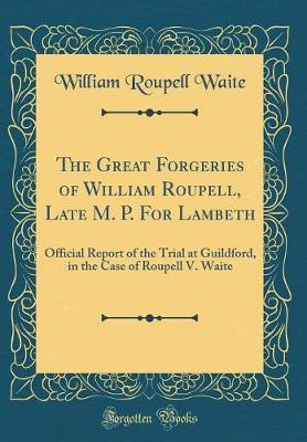 The Great Forgeries of William Roupell, Late M. P. for Lambeth by William Roupell Waite