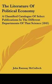 The Literature of Political Economy: A Classified Catalogue of Select Publications in the Different Departments of That Science (1845) by John Ramsay McCulloch