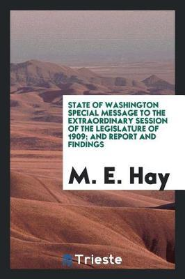 State of Washington Special Message to the Extraordinary Session of the Legislature of 1909; And Report and Findings by M.E. Hay