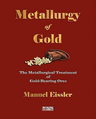Metallurgy of Gold - The Metallurgical Treatment of Gold-Bearing Ores by Manuel Eissler image