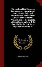 Chronicles of the Crusades, Contemporary Narratives of the Crusade of Richard C Ur de Lion, by Richard of Devizes and Geoffrey de Vinsauf, and of the Crusade of Saint Louis, by Lord J. de Joinville [Ed. by H.G. Bohn, Signing Himself H.G.B.] by . Richard