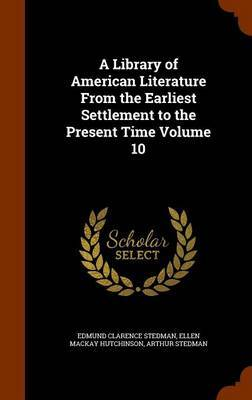 A Library of American Literature from the Earliest Settlement to the Present Time Volume 10 by Edmund Clarence Stedman