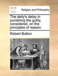 The Deity's Delay in Punishing the Guilty, Considered, on the Principles of Reason by Robert Bolton