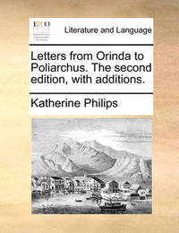 Letters from Orinda to Poliarchus. the Second Edition, with Additions by Katherine Philips
