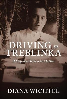 Driving To Treblinka: A Long Search For A Lost Father by Diana Wichtel image