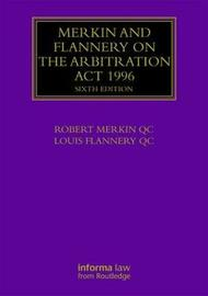 Merkin and Flannery on the Arbitration Act 1996 by Robert Merkin