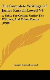 The Complete Writings of James Russell Lowell V4: A Fable for Critics, Under the Willows, and Other Poems (1910) by James Russell Lowell