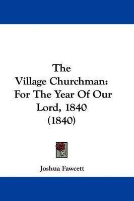 The Village Churchman: For The Year Of Our Lord, 1840 (1840) by Joshua Fawcett