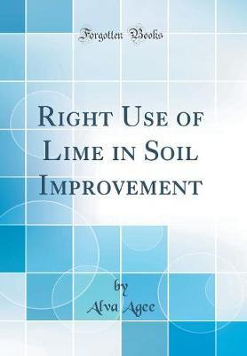 Right Use of Lime in Soil Improvement (Classic Reprint) by Alva Agee