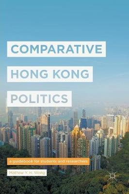 Comparative Hong Kong Politics by Mathew Y. H. Wong