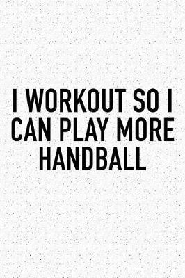 I Workout So I Can Play More Handball by Getthread Handball Journals