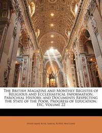 The British Magazine and Monthly Register of Religious and Ecclesiastical Information, Parochial History, and Documents Respecting the State of the Poor, Progress of Education, Etc, Volume 22 by Hugh James Rose