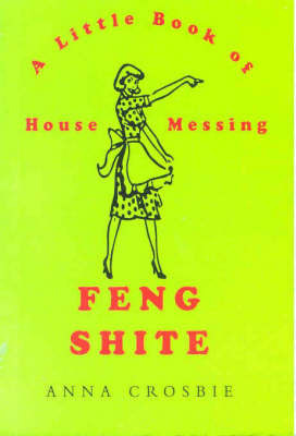 Feng Shite: A Little Book of House Messing by Anna Crosbie