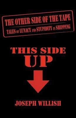 The Other Side of the Tape: Tales of Lunacy and Stupidity in Shipping by Joseph Willish