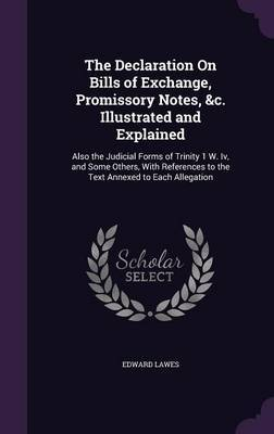 The Declaration on Bills of Exchange, Promissory Notes, &C. Illustrated and Explained by Edward Lawes