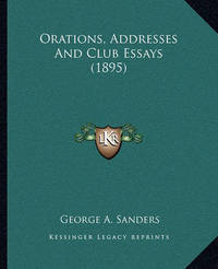 Orations, Addresses and Club Essays (1895) by George A Sanders