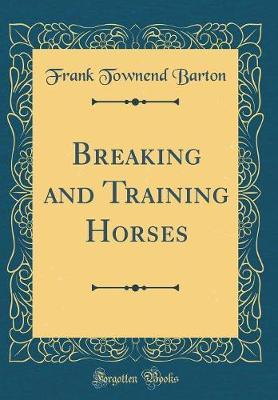 Breaking and Training Horses (Classic Reprint) by Frank Townend Barton image