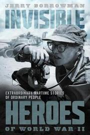 Invisible Heroes of World War II by Jerry Borrowman