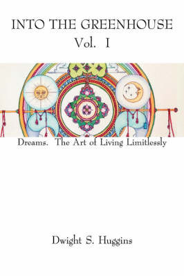 Into the Greenhouse Vol. I: Dreams. the Art of Living Limitlessly by Dwight S. Huggins image