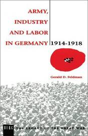 Army, Industry and Labour in Germany, 1914-1918 by Gerald D. Feldman