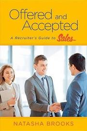 Offered and Accepted: A Recruiter's Guide to Sales by Natasha Brooks