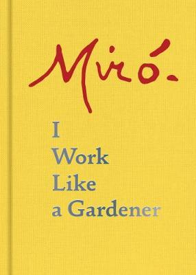 Joan Miro: I Work Like a Gardener by Joan Miro