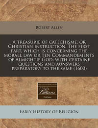 A Treasurie of Catechisme, or Christian Instruction. the First Part, Which Is Concerning the Morall Law or Ten Commandements of Almightie God by Robert Allen