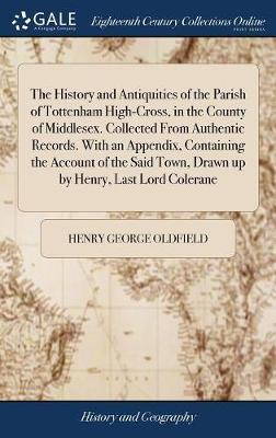 The History and Antiquities of the Parish of Tottenham High-Cross, in the County of Middlesex. Collected from Authentic Records. with an Appendix, Containing the Account of the Said Town, Drawn Up by Henry, Last Lord Colerane by Henry George Oldfield image