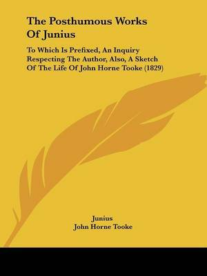The Posthumous Works Of Junius: To Which Is Prefixed, An Inquiry Respecting The Author, Also, A Sketch Of The Life Of John Horne Tooke (1829) by ( Junius image
