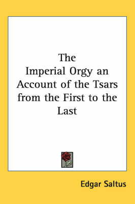 The Imperial Orgy an Account of the Tsars from the First to the Last by Edgar Saltus