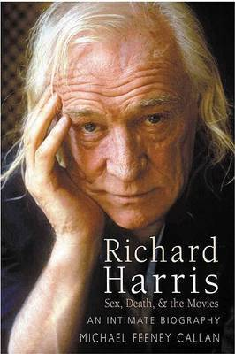 Richard Harris: Sex, Death and the Movies by Michael Feeney Callan